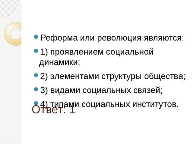 Ответ: 1 Реформа или революция являются: 1) проявлением социальной динамики;...