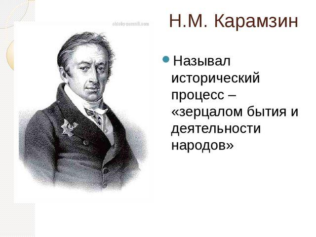Н.М. Карамзин Называл исторический процесс – «зерцалом бытия и деятельности н...