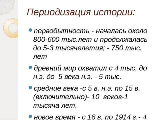 Периодизация истории: первобытность - началась около 800-600 тыс.лет и продол...