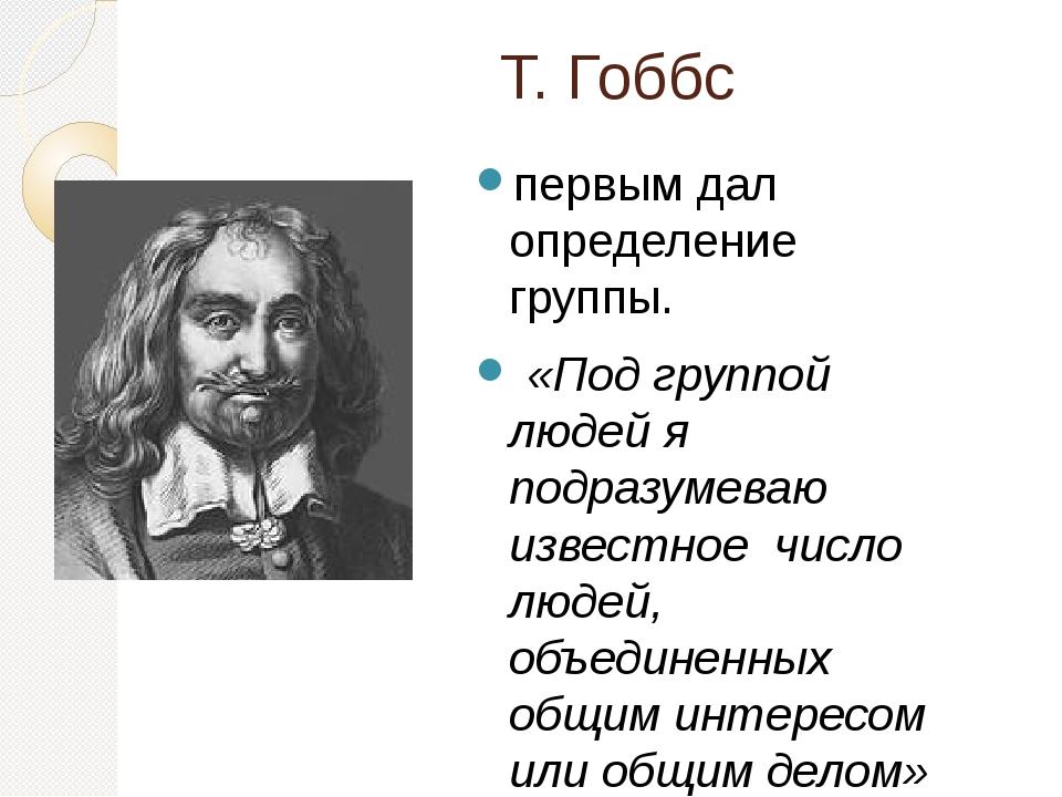 Т. Гоббс первым дал определение группы. «Под группой людей я подразумеваю изв...