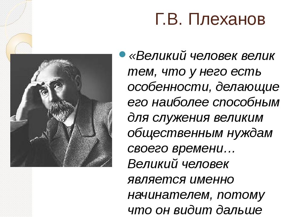 Г.В. Плеханов «Великий человек велик тем, что у него есть особенности, делающ...