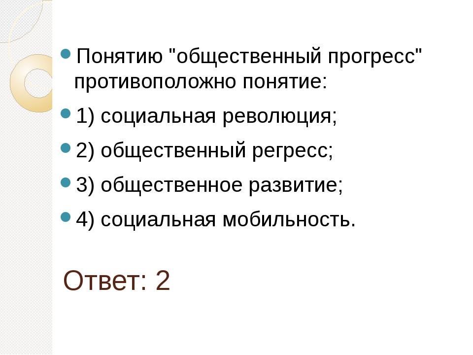 """Ответ: 2 Понятию """"общественный прогресс"""" противоположно понятие: 1) социальна..."""