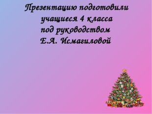 Презентацию подготовили учащиеся 4 класса под руководством Е.А. Исмагиловой