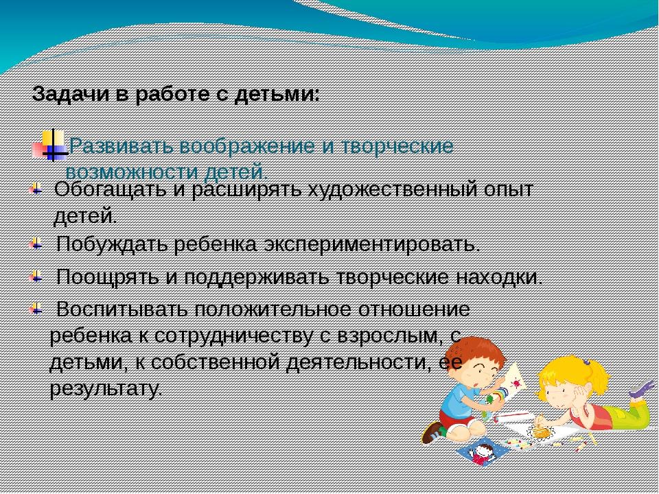 Развивать воображение и творческие возможности детей. Задачи в работе с детьм...