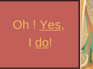 Oh ! Yes, I do!