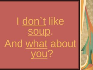 I don`t like soup. And what about you?