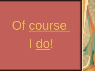 Of course I do!