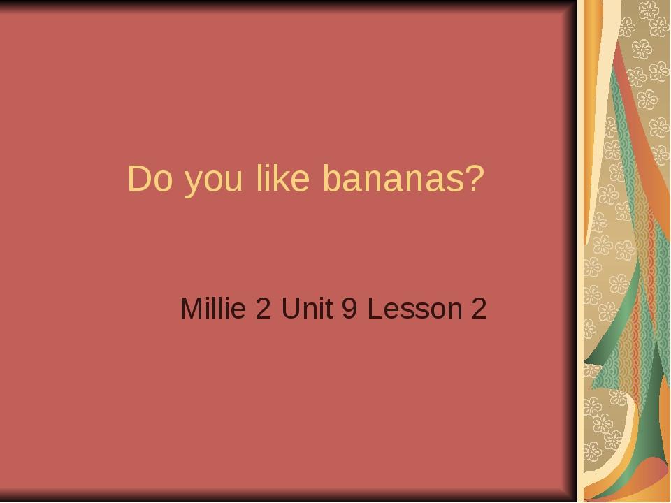 Do you like bananas? Millie 2 Unit 9 Lesson 2