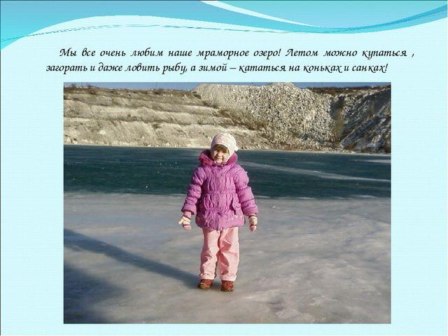Мы все очень любим наше мраморное озеро! Летом можно купаться , загорать и да...