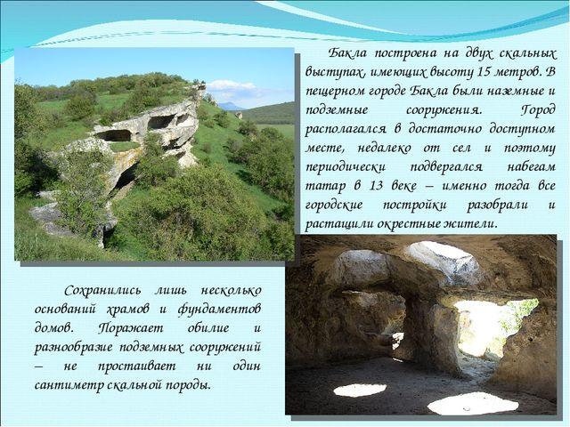 Бакла построена на двух скальных выступах, имеющих высоту 15 метров. В пещер...