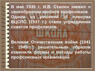 В мае 1935 г. И.В. Сталин заявил о своеобразном кризисе профсоюзов. Одним из