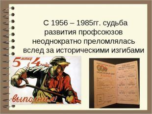 С 1956 – 1985гг. судьба развития профсоюзов неоднократно преломлялась вслед