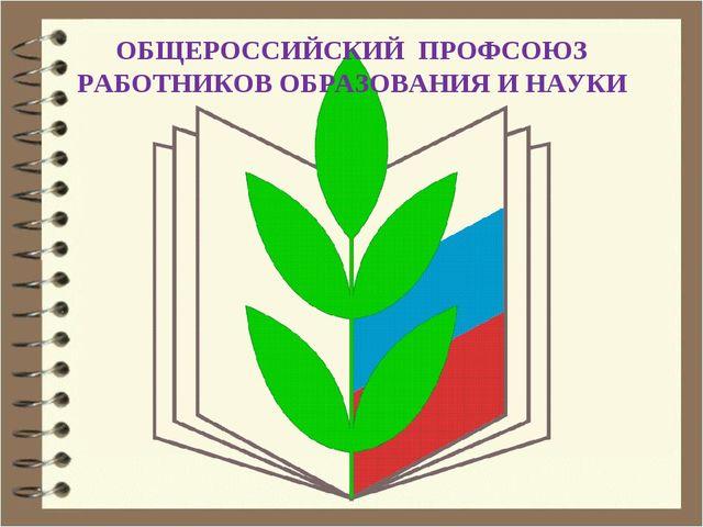 ОБЩЕРОССИЙСКИЙ ПРОФСОЮЗ РАБОТНИКОВ ОБРАЗОВАНИЯ И НАУКИ