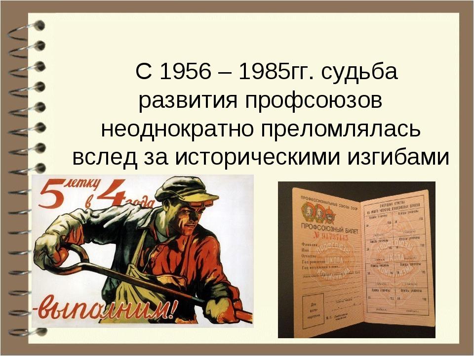 С 1956 – 1985гг. судьба развития профсоюзов неоднократно преломлялась вслед...