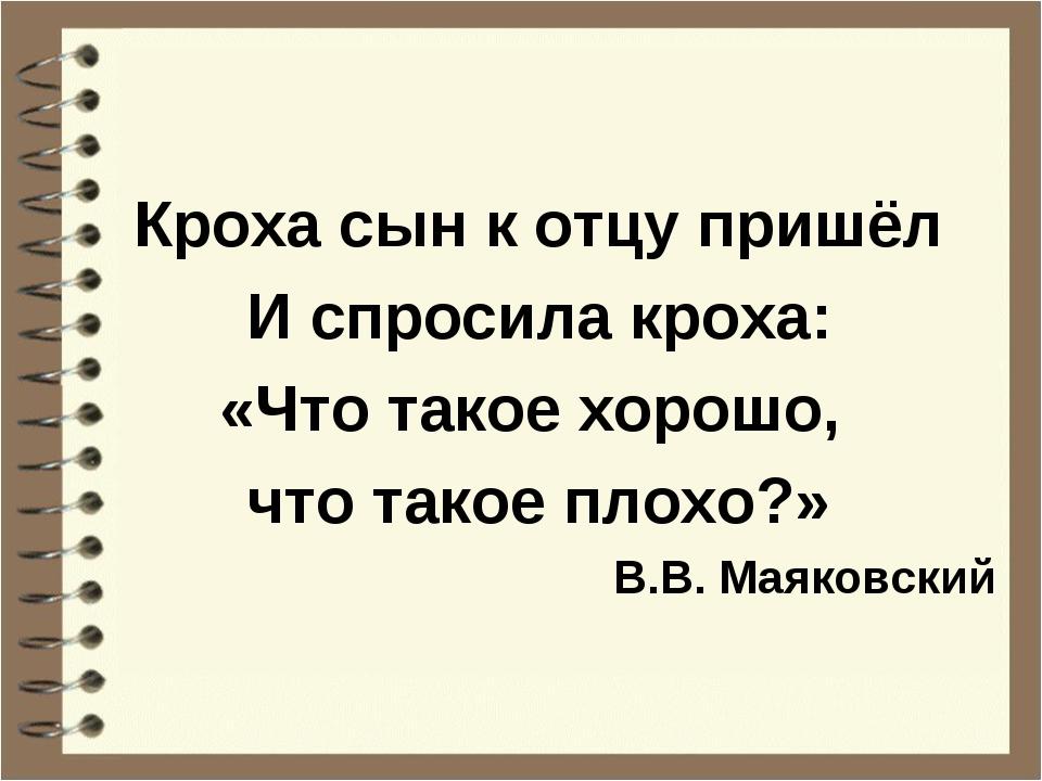 Кроха сын к отцу пришёл И спросила кроха: «Что такое хорошо, что такое плохо?...