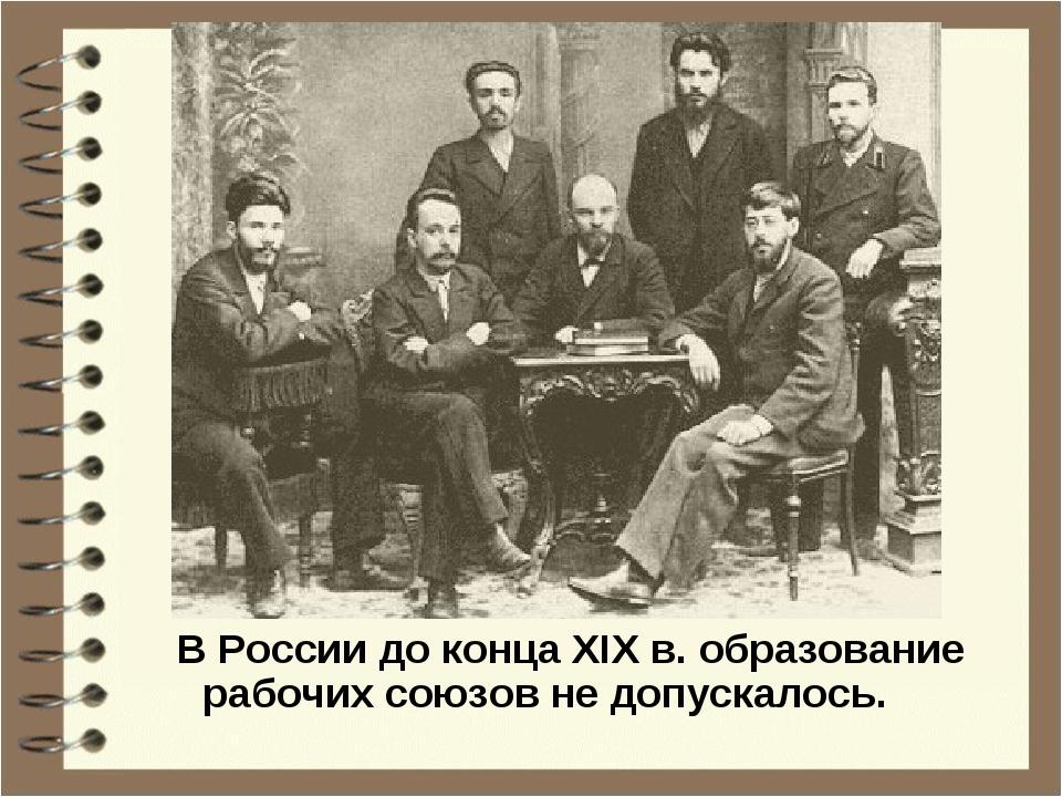 В России до конца XIX в. образование рабочих союзов не допускалось.