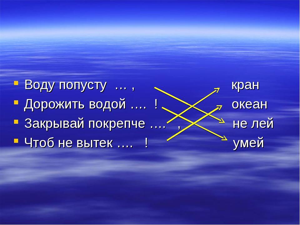 Воду попусту … , кран Дорожить водой …. ! океан Закрывай покрепче …. , не ле...