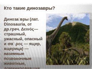 Кто такие динозавры? Диноза́вры (лат. Dinosauria, от др.греч. Δεινός— страшны
