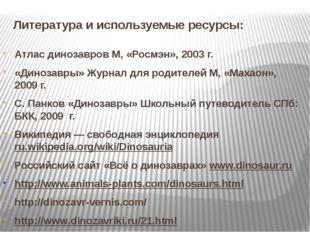 Литература и используемые ресурсы: Атлас динозавров М, «Росмэн», 2003 г. «Дин