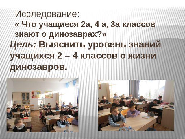 Исследование: « Что учащиеся 2а, 4 а, 3а классов знают о динозаврах?» Цель: В...