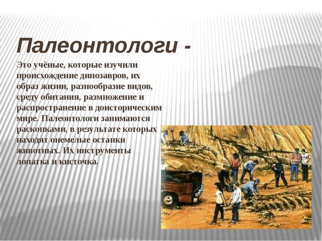 Это учёные, которые изучили происхождение динозавров, их образ жизни, разнооб...