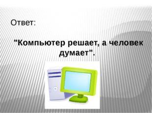 """Ответ: """"Компьютер решает, а человек думает""""."""