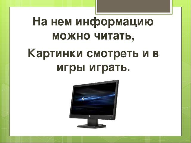 На нем информацию можно читать, Картинки смотреть и в игры играть.