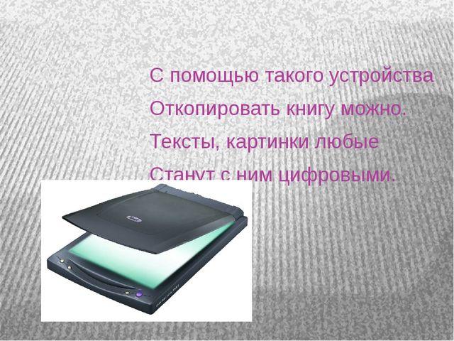 С помощью такого устройства Откопировать книгу можно. Тексты, картинки любые...