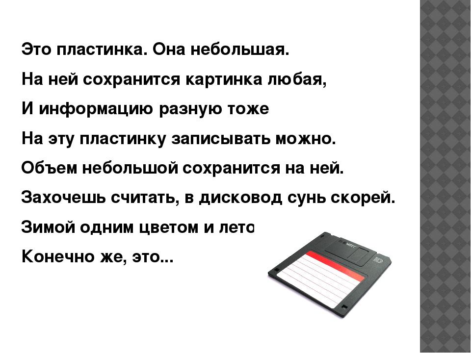 Это пластинка. Она небольшая. На ней сохранится картинка любая, И информацию...