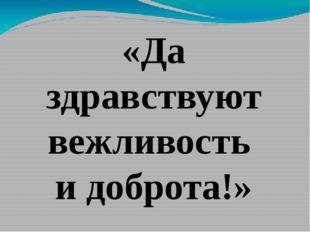 «Да здравствуют вежливость и доброта!»