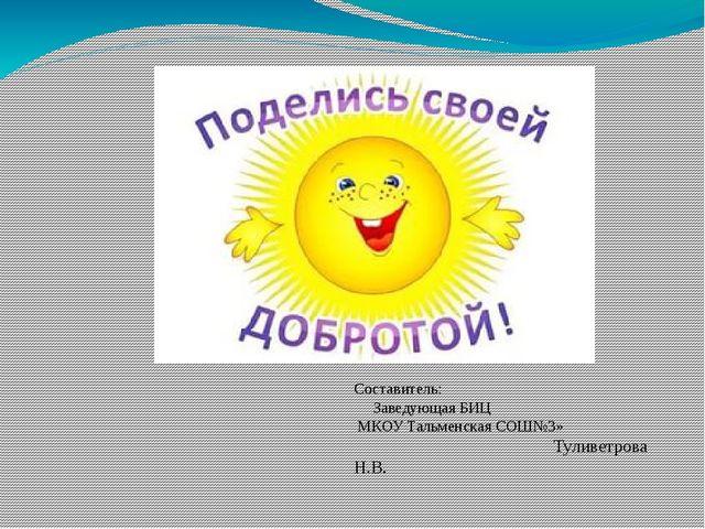 Составитель: Заведующая БИЦ МКОУ Тальменская СОШ№3» Туливетрова Н.В.