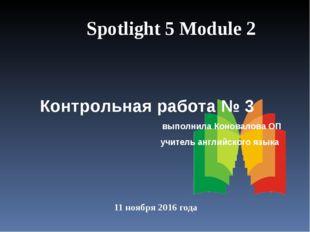 11 ноября 2016 года Spotlight 5 Module 2 Контрольная работа № 3 выполнила Кон