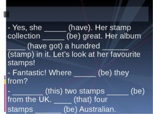 - Yes, she _____ (have). Her stamp collection _____ (be) great. Her album ___
