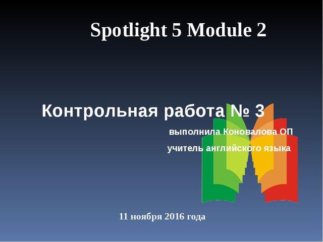 11 ноября 2016 года Spotlight 5 Module 2 Контрольная работа № 3 выполнила Кон...
