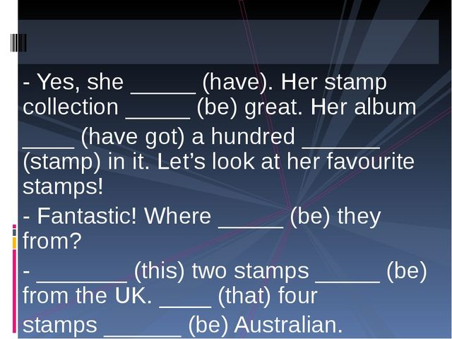 - Yes, she _____ (have). Her stamp collection _____ (be) great. Her album ___...