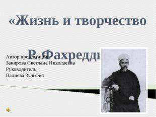 «Жизнь и творчество Р. Фахреддина» Автор презентации: Закирова Светлана Никол