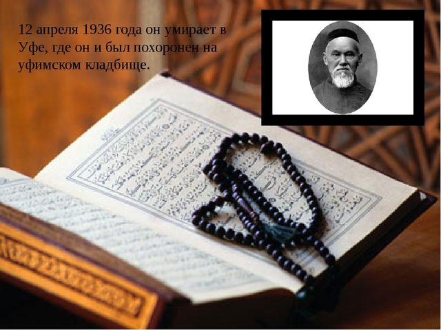 12 апреля 1936 годаон умирает в Уфе, где он и был похоронен на уфимском клад...