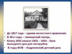 До 1917 года – здание волостного правления. В 30-е годы – пионерский лагерь.