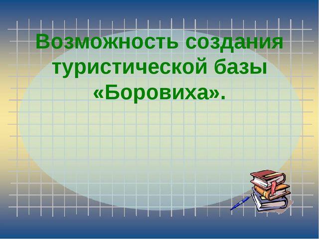 Возможность создания туристической базы «Боровиха».