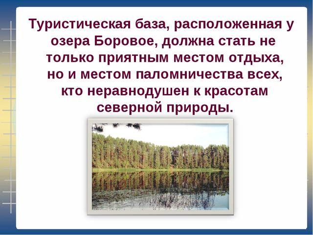 Туристическая база, расположенная у озера Боровое, должна стать не только пр...