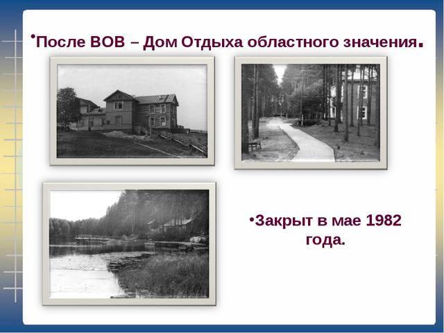 После ВОВ – Дом Отдыха областного значения. Закрыт в мае 1982 года.