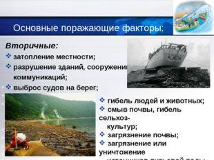 Основные поражающие факторы: Вторичные: затопление местности; разрушение здан