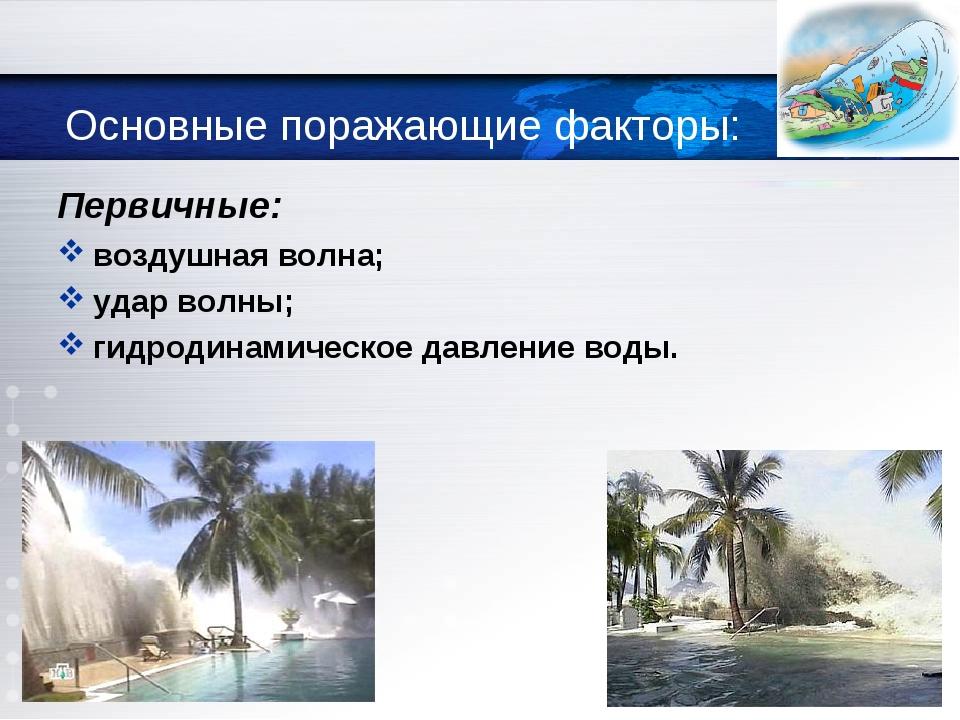 Основные поражающие факторы: Первичные: воздушная волна; удар волны; гидроди...