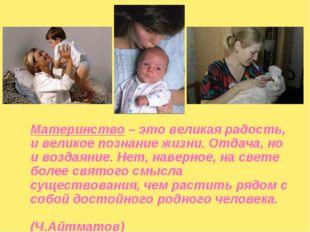 Материнство – это великая радость, и великое познание жизни. Отдача, но и во