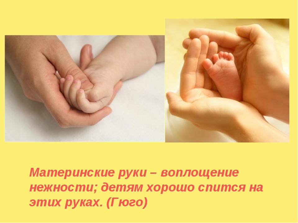 Материнские руки – воплощение нежности; детям хорошо спится на этих руках. (...