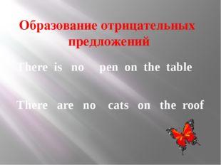 Образование отрицательных предложений There is no pen on the table There are