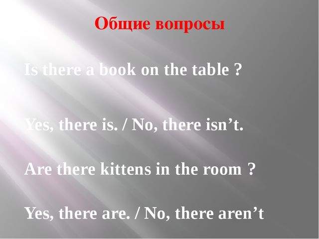 Общие вопросы Is there a book on the table ? Yes, there is. / No, there isn't...