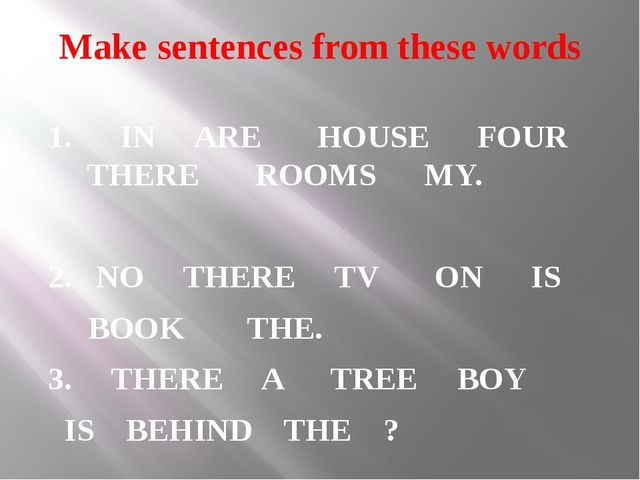 Make sentences from these words 1. IN ARE HOUSE FOUR THERE ROOMS MY. 2. NO TH...