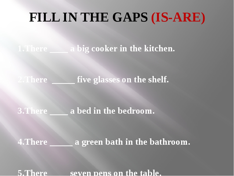 FILL IN THE GAPS (IS-ARE) 1.There ____ a big cooker in the kitchen. 2.There _...