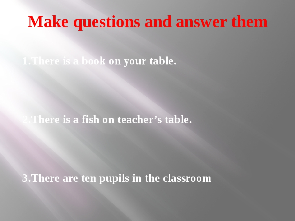 Make questions and answer them 1.There is a book on your table. 2.There is a...